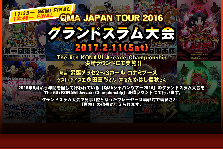 QMA JAPAN TOUR 2016 グランドスラム大会 2017.2.11(sat)The 6th KONAMI Arcade Championship 決勝ラウンドにて実施!!場所:幕張メッセ2~3ホール コナミデジタルエンタテインメントブース 2016年6月から年間を通して行われている「QMAジャパンツアー2016」のグランドスラム大会を「The 6th KONAMI Arcade Championship」決勝ラウンドにて行います。グランドスラム大会で見事1位となったプレーヤーは表彰式で表彰され、「賢神」の称号が与えられます。