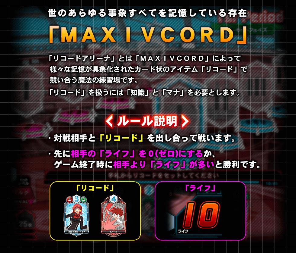 世のあらゆる事象すべてを記憶している存在「MAXIVCORD」 「リコードアリーナ」とは[MAXIVCORD」によって様々な記憶が具象化されたカード上のアイテム「リコード」で競い合う魔法の練習場です。「リコード」を扱うには「知識」と「マナ」を必要とします。<ルール説明>・対戦相手と「リコード」を出し合って戦います。先に相手の「ライフ」を0にするか、ゲーム終了時に相手より「ライフ」が多いと勝利です。